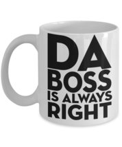 Da Boss Is Always Right.11 oz White Coffee or Tea Mug - $15.99
