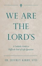 We Are the Lord's: A Catholic Guide to Difficult End-of-Life Questions by Fr. Je