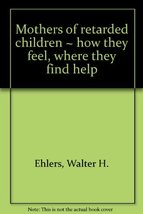Mothers of retarded children: How they feel, where they find help, Ehlers, Walte