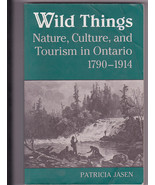 Wild Things Nature Culture Tourism in Ontario 1790- 1914 Patricia Jasen ... - $10.00