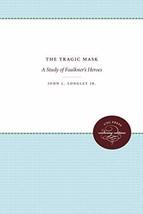 The Tragic Mask: A Study of Faulkner's Heroes Longley, John L.
