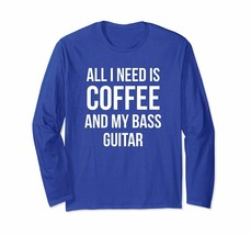 New Shirts - All I Need is Coffee and My Bass Guitar Long Sleeved Shirts... - $19.95+