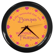 Life Would Be Boring Without Friends Custom Black Wall Clock - $19.95
