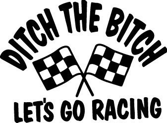 DITCH THE BITCH LET'S GO RACING DECAL CAR TRUCK SW#28