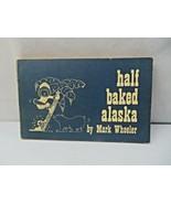 Half Baked Alaska Mark Wheeler Second Edition 1972 Alaskan Illustrated H... - $20.00