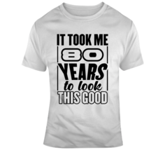 It Took Me 80 Years To Look This Good  T Shirt - $20.99