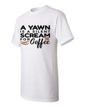 T-shirt Shirt A Yawn Is A Silent Scream For Coffee Joke Funny Humor Humo... - $10.99+
