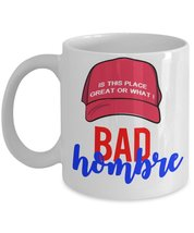 Bad Hombre Is This Place Great Or What Funny Trump Saying Coffee Mug - $15.99