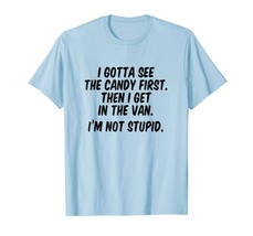 Tee shirts -  I gotta see the candy first Then I get in the van Men - $19.95+