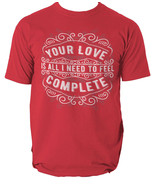 Your Love Is all I Need To Feel Complete t shirt motto S-3XL - $14.40+