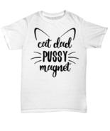 Cat Dad Pussy Magnet Tshirt - Unisex Tee - $18.13