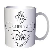 all that I am, I owe to my mother 11oz Mug bb194 - $15.79 CAD