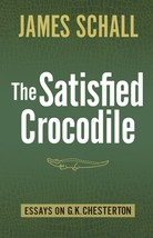 The Satisfied Crocodile: Essays on G.K. Chesterton
