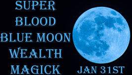 DISCOUNTS TO $104 JAN 31 SUPER BLOOD BLUE MOON WEALTH BLESSINGS HIGH MAGICK  - $52.50