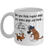 Funny Dog Lovers Coffee Mug. Do You Think Regular Dogs See Police Dogs A... - £11.59 GBP
