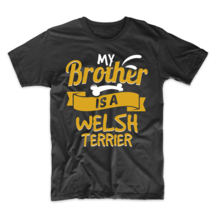 My Brother Is A Welsh Terrier Funny Dog Owner T-Shirt - $23.99+