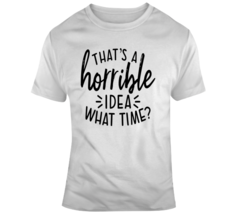 Thats A Horrible Idea What Time Funny T-Shirt Great Party Tee Cool Gift ... - $14.97+