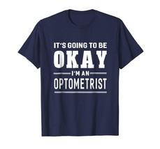 New Shirts - It's Going To Be Okay I'm An Optometrist T-Shirt Funny Men - $19.95+