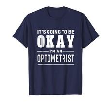 New Shirts - It's Going To Be Okay I'm An Optometrist T-Shirt Funny Men - $19.95+