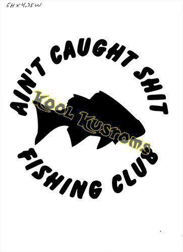 VINYL DECAL STICKER AINT CAUGHT S*IT FISHING ...CAR TRUCK WINDOW