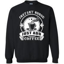 Just Add Coffee T Shirt, I Am Coolest Instant Nurse Sweatshirt - $16.99+