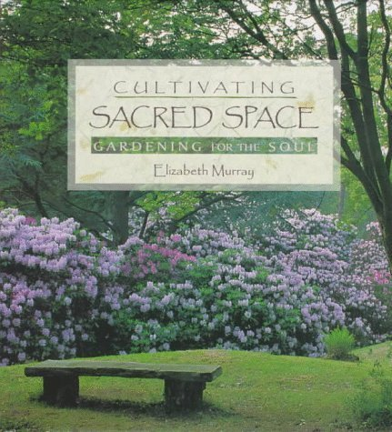 Cultivating Sacred Space: Gardening for the Soul Murray, Elizabeth