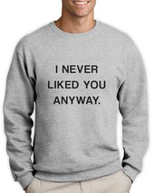 I NEVER LIKED YOU ANYWAY Sweatshirt TUMBLER FASHION CARA HIPSTER SWAG DO... - $26.99+