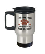 Travel Mug for Bull Terrier Dog Lovers - If You Think I'm Cool You Shoul... - $19.95