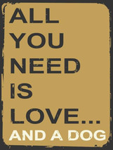 All You Need is Love And A Dog Animal Humor Pet Metal Sign - $18.95