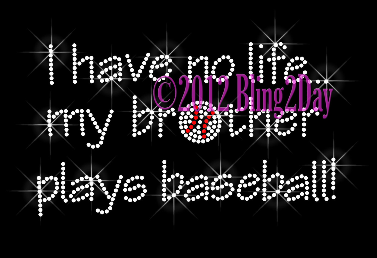 I Have No Life... My BROTHER Plays Baseball - Iron on Rhinestone Transfer Bling  - $8.99