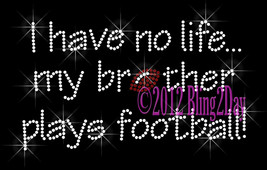I Have No Life... My Brother Plays Football - Iron on Rhinestone Transfer Bling  - $8.99