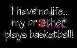 I Have No Life... My Brother Plays Basketball - Iron on Rhinestone Transfer -DIY - $8.99