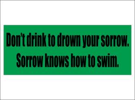 Don't drink to drown your sorrow. Sorrow knows how to swim. - bumper sti... - $5.00