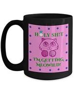 Engagement Coffee Mug - Holy S... I'm Getting Meowied - Black Coffee Tea Cup - $18.80