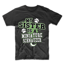 My Sister Is A Miniature Schnauzer Funny Dog Owner T-Shirt - $23.99+