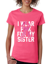 Women's T Shirt I Wear Pink For My Sister Cancer Awareness - $17.94+