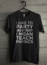 I lke to party and by party i mean teach physics - Custom Men's T-Shirt ... - $19.13+