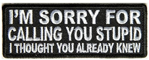 I'm Sorry For Calling You Stupid I Thought You Already Knew Embroidered Patch -