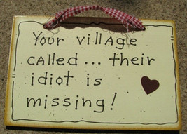 Wood Sign 35233 - Your Village Called... their idoit is missing!   - $1.95