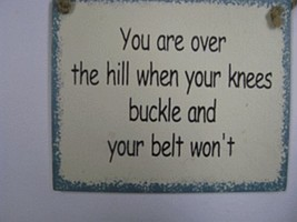 Wood Sign ws20-You are over the hill when your knees buckle and your belt won't - $1.95