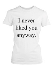Women's Funny Graphic Tee - I Never Liked You Anyway White Cotton T-shirt - $14.99+