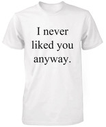 Funny Graphic Tees - I Never Liked You Anyway Men's White Cotton T-shirt - $14.99+