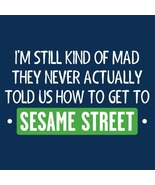 I'm Still Kind of Mad They Never Actually Told Us How To Get To Sesame S... - $12.99