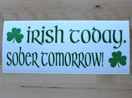 Irish today.  Sober tomorrow! - bumper sticker - $5.00