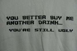 NEW MENS WOMENS SIZE LARGE YOU BETTER BUY ME ANOTHER DRINK UR STILL UGLY... - $1.99