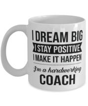 Funny Coach Coffee Mug - I Dream Big I Stay Positive I Make It Happen - I'm A  - $14.95