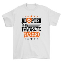 Adopted Is My Favorite  Breed Shirt Pet Lover Animal Rescuer Unisex White Tee Sh - $26.95+
