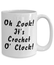 Funny Crocheting Mug - Oh Look It's Crochet O' Clock - White Ceramic Cup By Omth - $16.61