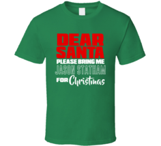 Dear Santa Please Bring Jason Statham For Christmas T Shirt - $19.99