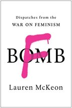 F-Bomb: Dispatches from the War on Feminism [Paperback] McKeon, Lauren - $8.56